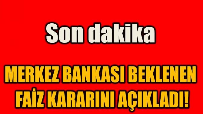 MERKEZ BANKASI BEKLENEN  FAİZ KARARINI AÇIKLADI!