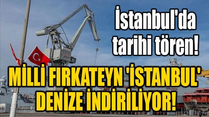 MİLLİ FIRKATEYN 'İSTANBUL'  DENİZE İNDİRİLİYOR!