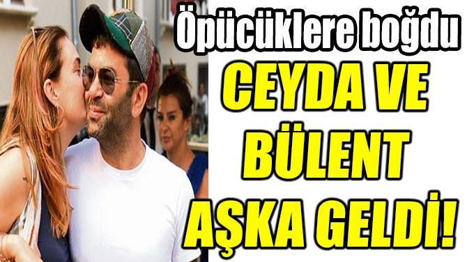 CEYDA VE  BÜLENT AŞKA GELDİ!
