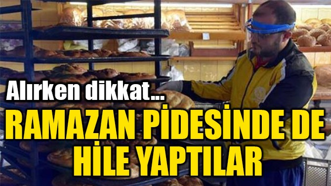 RAMAZAN PİDESİNDE DE  HİLE YAPTILAR