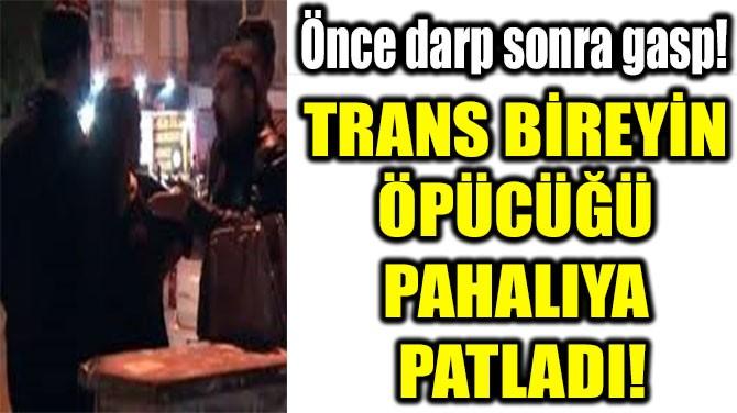TRANS BİREYİN  ÖPÜCÜĞÜ  PAHALIYA  PATLADI!