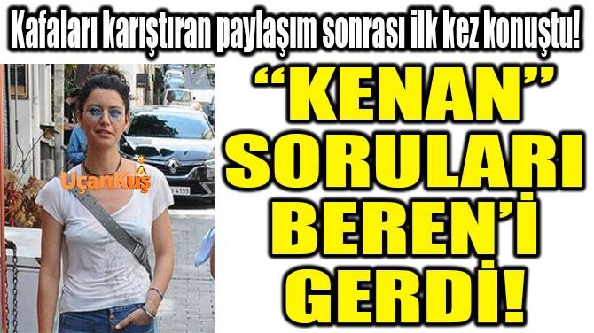 """""""KENAN""""  SORULARI  BEREN'İ  GERDİ!"""