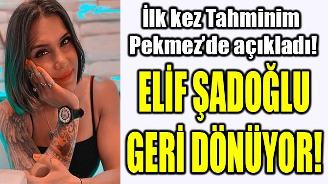 ELİF ŞADOĞLU GERİ DÖNÜYOR!