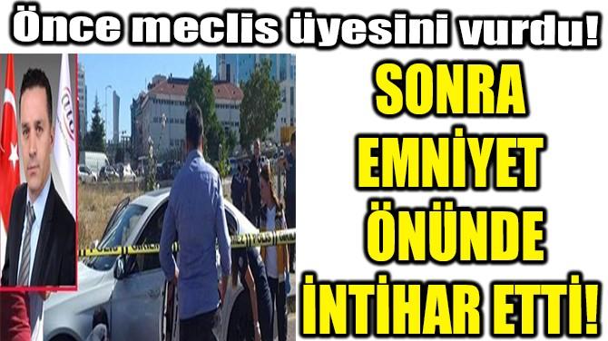 MECLİS ÜYESİNİ ÖLDÜRÜP İNTİHAR ETTİ!