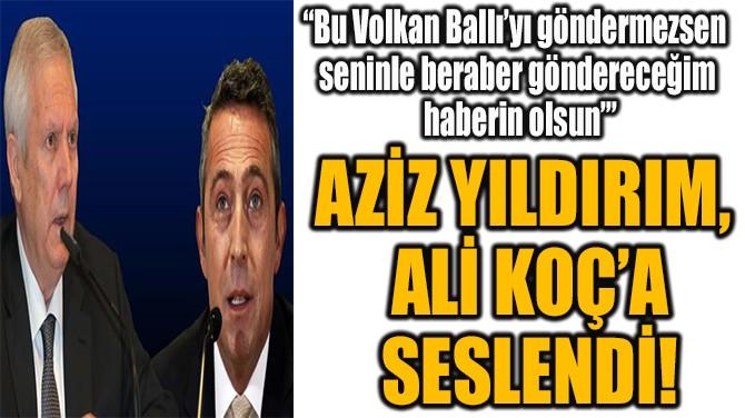 AZİZ YILDIRIM, ALİ KOÇ'A SESLENDİ!