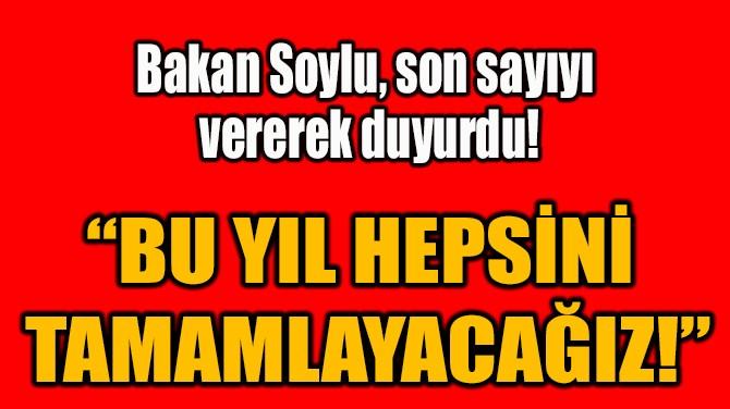 """""""BU YIL HEPSİNİ  TAMAMLAYACAĞIZ!"""""""