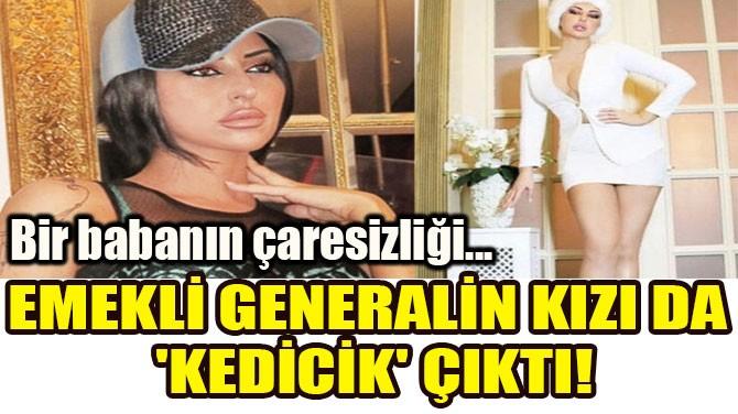 EMEKLİ GENERALİN KIZI DA 'KEDİCİK' ÇIKTI!