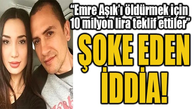 """""""EMRE AŞIK'I ÖLDÜRMEK İÇİN  10 MİLYON LİRA TEKLİF ETTİLER"""""""