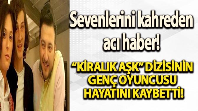 """""""KİRALIK AŞK"""" DİZİSİNİN GENÇ OYUNCUSU HAYATINI KAYBETTİ!"""