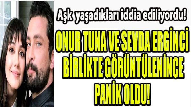 ONUR TUNA-SEVDA ERGİNCİ PANİK OLDU!
