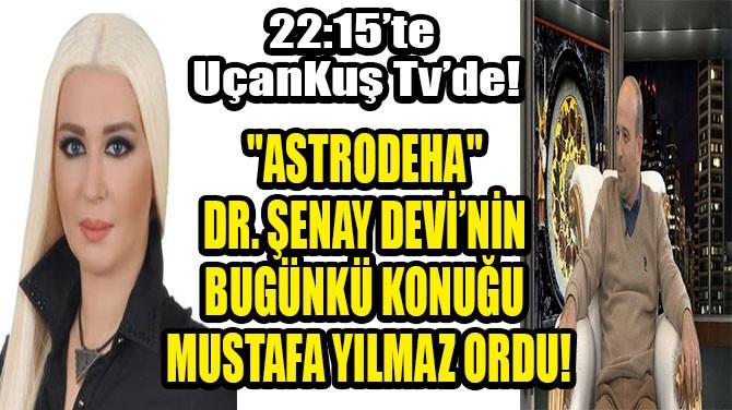 """""""ASTRODEHA"""" DR. ŞENAY DEVİ'NİN BUGÜN KONUĞU MUSTAFA YILMAZ ORDU"""