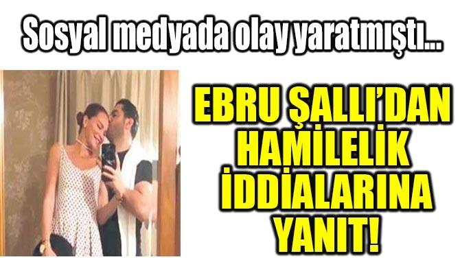 EBRU ŞALLI'DAN HAMİLELİK İDDİALARINA YANIT!