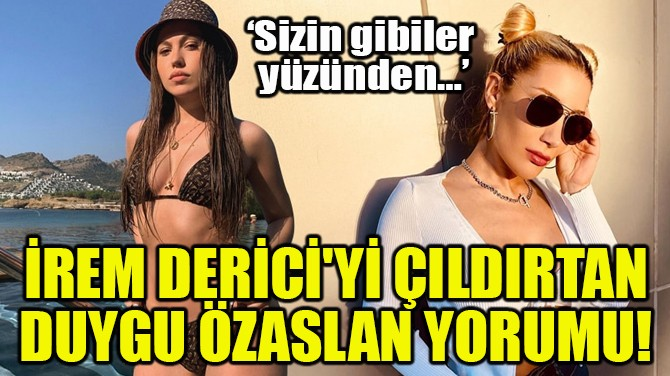 İREM DERİCİ'Yİ ÇILDIRTAN DUYGU ÖZASLAN YORUMU!