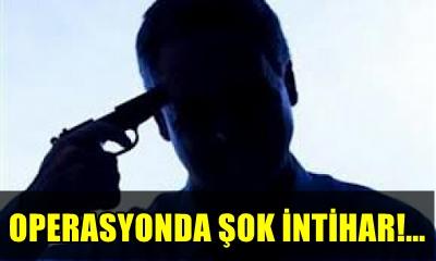 EMNİYET MENSUPLARINA OPERASYONDA İNTİHAR ŞOKU YAŞANDI!..