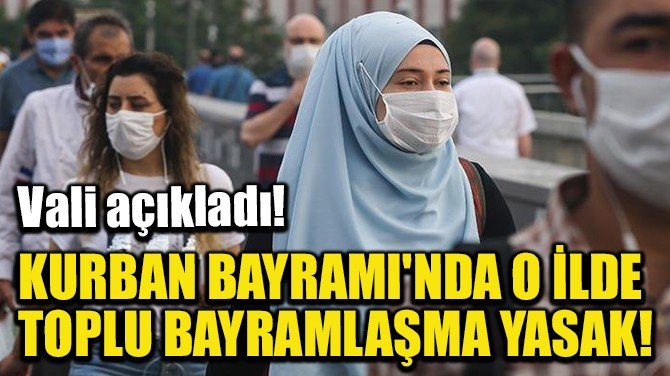KURBAN BAYRAMI'NDA O İLDE TOPLU BAYRAMLAŞMA YASAK!