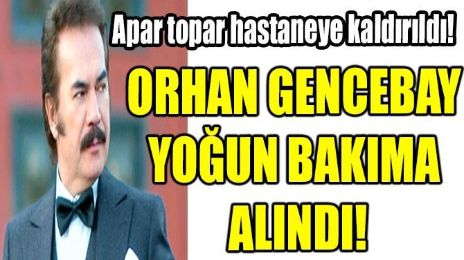 ORHAN GENCEBAY YOĞUN BAKIMA ALINDI!