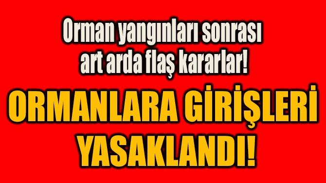 ORMANLARA GİRİŞLERİ  YASAKLANDI!