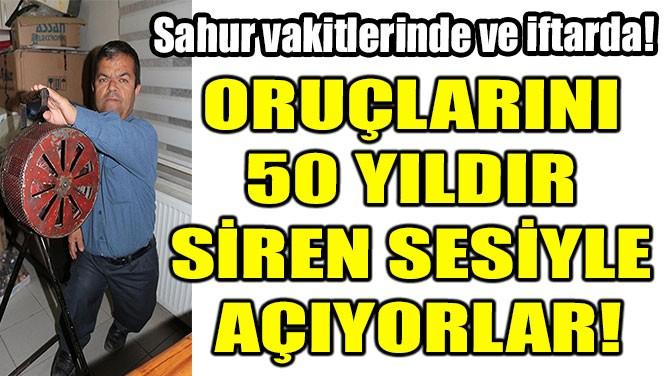 ORUÇLARINI 50 YILDIR SİREN SESİYLE AÇIYORLAR!