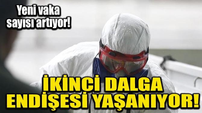İKİNCİ DALGA ENDİŞESİ YAŞANIYOR!