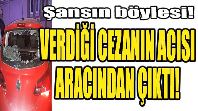 VERDİĞİ CEZANIN ACISI ARACINDAN ÇIKTI!