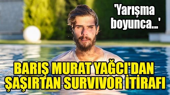 BARIŞ MURAT YAĞCI'DAN ŞAŞIRTAN SURVİVOR İTİRAFI!