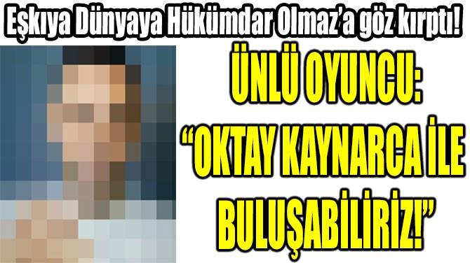 """""""OKTAY KAYNARCA İLE BULUŞABİLİRİZ!"""""""