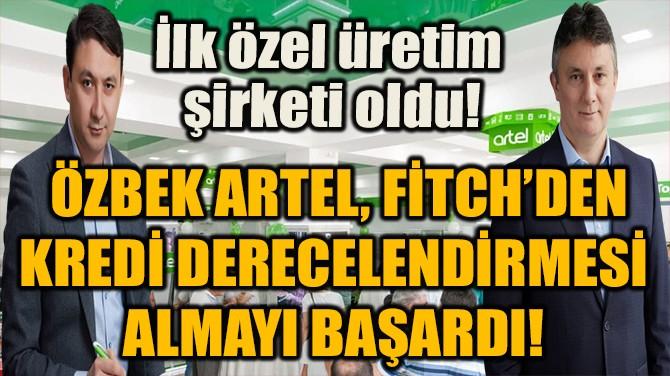 ÖZBEK ARTEL, FİTCH'DEN KREDİ DERECELENDİRMESİ  ALMAYI BAŞARDI!