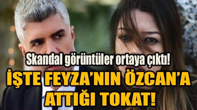 İŞTE FEYZA'NIN ÖZCAN'A  ATTIĞI TOKAT!