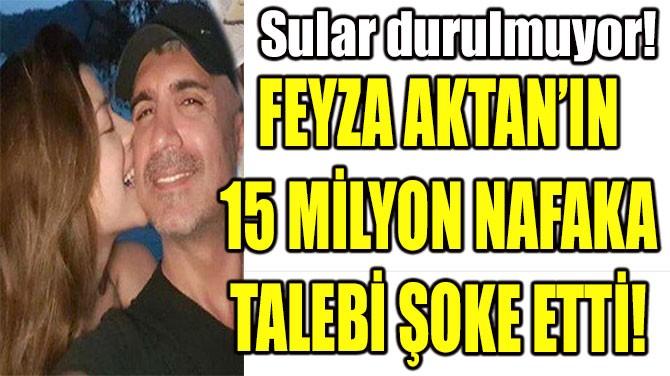 FEYZA AKTAN'IN 15 MİLYON NAFAKA TALEBİ ŞOKE ETTİ!