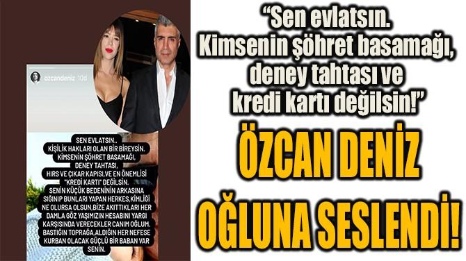 ÖZCAN DENİZ  OĞLUNA SESLENDİ!