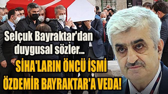 SİHA'LARIN ÖNCÜ İSMİ  ÖZDEMİR BAYRAKTAR'A VEDA!