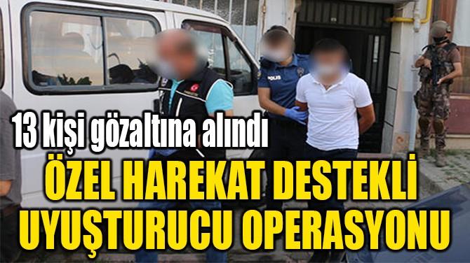 ÖZEL HAREKAT DESTEKLİ  UYUŞTURUCU OPERASYONU