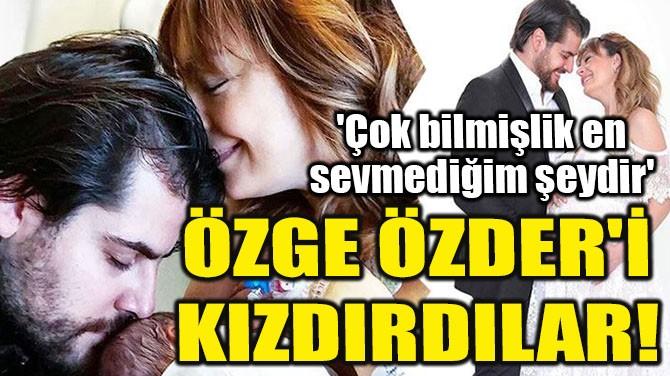 ÖZGE ÖZDER'İ KIZDIRDILAR!