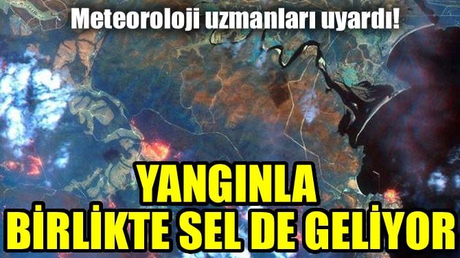 YANGINLA BİRLİKTE SEL DE GELİYOR