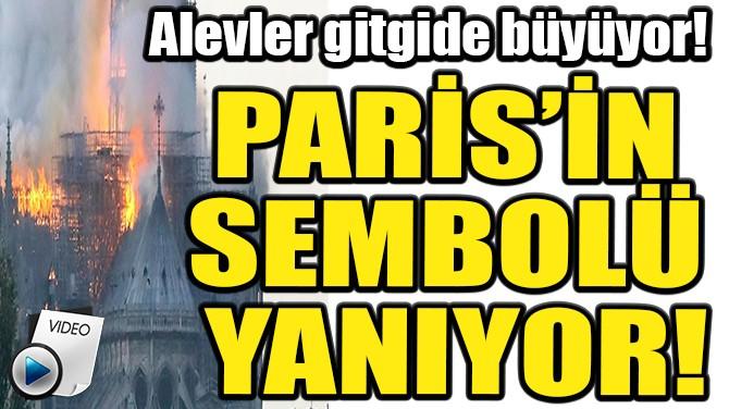PARİS'İN SEMBOLÜ YANIYOR!