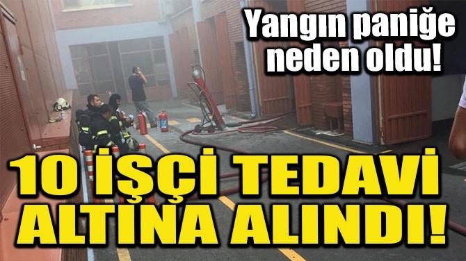10 İŞÇİ TEDAVİ ALTINA ALINDI!