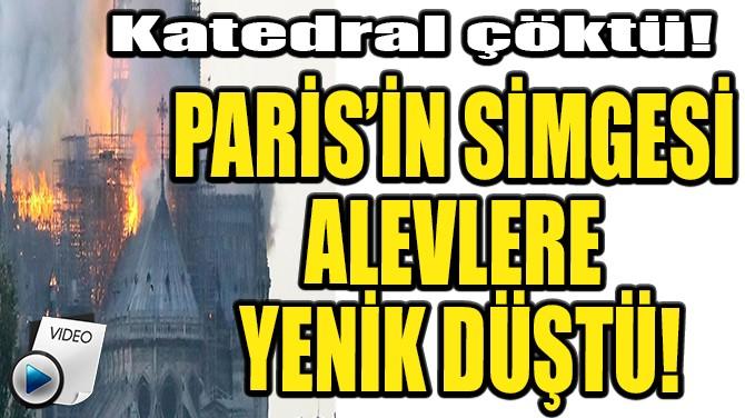 PARİS'İN SİMGESİ ALEVLERE YENİK DÜŞTÜ!