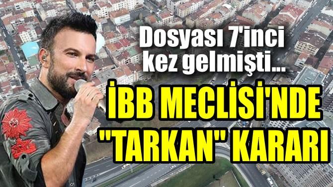 "İBB MECLİSİ'NDE ""TARKAN"" KARARI"