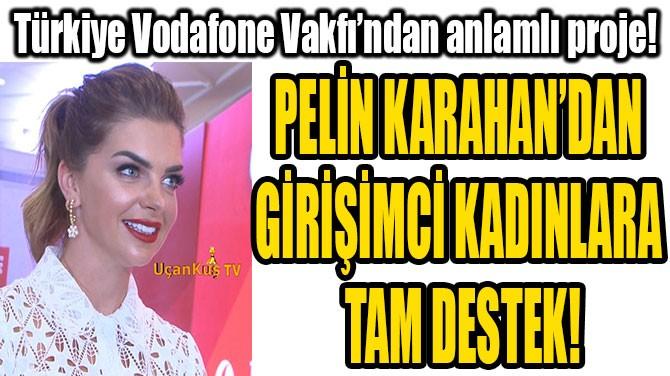 PELİN KARAHAN'DAN  GİRİŞİMCİ KADINLARA  TAM DESTEK!