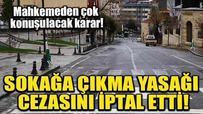 SOKAĞA ÇIKMA YASAĞI CEZASINI İPTAL ETTİ!