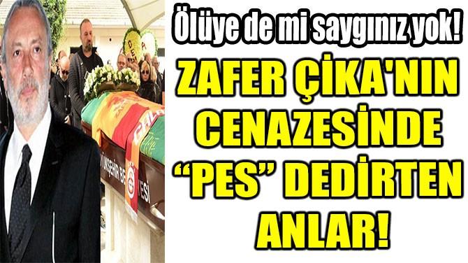 ZAFER ÇİKA'NIN CENAZESİNDE ŞOKE EDEN ANLAR!