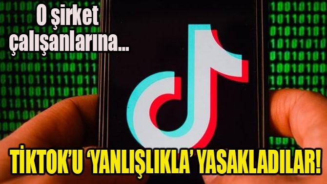 TİKTOK'U 'YANLIŞLIKLA' YASAKLADILAR!