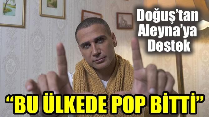 """""""BU ÜLKEDE POP BİTTİ"""""""