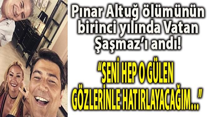 PINAR ALTUĞ ÖLÜMÜNÜN BİRİNCİ YILINDA VATAN ŞAŞMAZ'I ANDI!