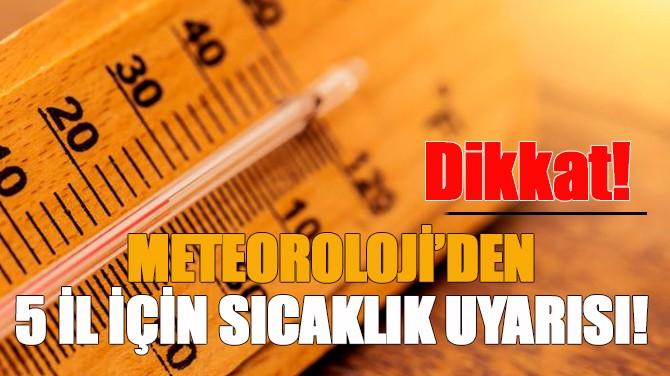 METEOROLOJİ'DEN 5 İL İÇİN SICAKLIK UYARISI!