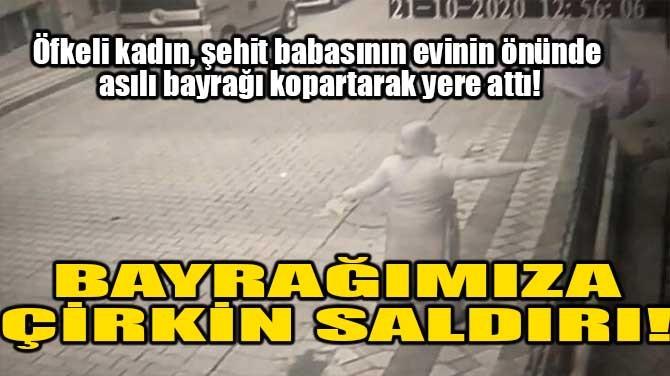 BAYRAĞIMIZA ÇİRKİN SALDIRI!