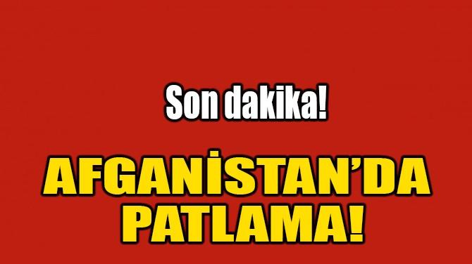 AFGANİSTAN'DA PATLAMA!