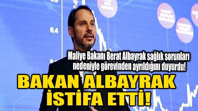 BAKAN ALBAYRAK  İSTİFA ETTİ!