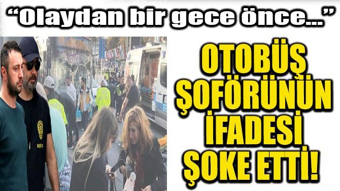 OTOBÜS ŞOFÖRÜNÜN İFADESİ ŞOKE ETTİ!