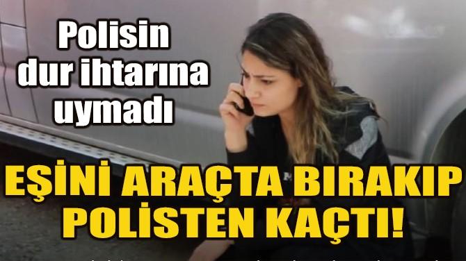 YASAĞI DELDİ, EŞİNİ BIRAKIP POLİSTEN KAÇTI!